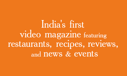 Welcome to India's first video magazine featuring premium restaurants, recipes & reviews